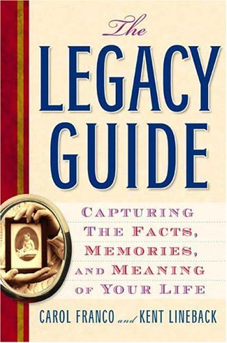 The Legacy Guide: Capturing the Facts, Memories, and Meaning of Your Life, Carol Franco, Kent Lineback
