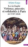La Vie fragile : Violences, pouvoirs et solidarit�s � Paris au XVIIIe si�cle par Farge