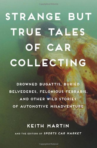 Strange but True Tales of Car Collecting: Drowned Bugattis, Buried Belvederes, Felonious Ferraris and other Wild Stories of Automotive Misadventure PDF
