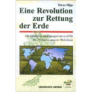 Eine Revolution zur Rettung der Erde. Mit effektiven Mikroorganismen (EM) die Probleme unserer Welt