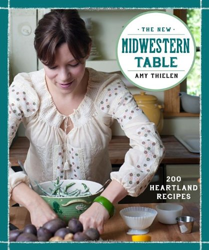 The New Midwestern Table: 200 Heartland Recipes by Amy Thielen