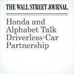 Honda and Alphabet Talk Driverless-Car Partnership | Tim Higgins,Jack Nicas