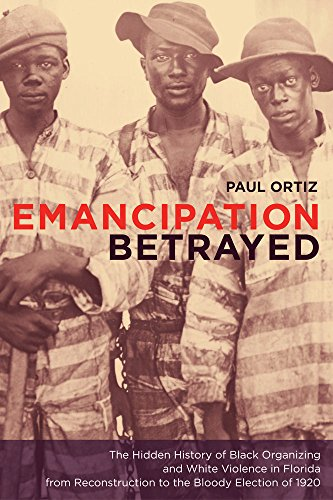 Emancipation Betrayed: The Hidden History of Black Organizing and White Violence in Florida from Reconstruction to the B