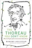 The Thoreau You Don't Know: What the Prophet of Environmentalism Really Meant First edition by Sullivan, Robert (2009) Hardcover