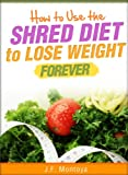Shred Diet: How To Use The Shred Diet To Lose Weight Forever (How To Lose Weight Fast)