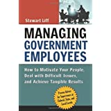 Managing Government Employees: How to Motivate Your People, Deal with Difficult Issues, and Achieve Tangible Results ~ Stewart Liff