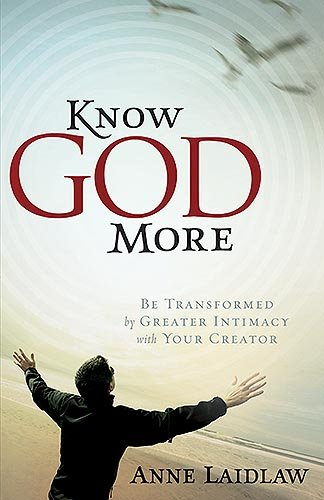 Know God More: Be Transformed by Greater Intimacy with Your Creator, Laidlaw, Anne