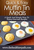 Muffin Tin Recipes: A Quick And Simple Way To Enjoy Gourmet Recipes. (Quick & Easy Recipes)