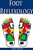 Foot Reflexology: The Ultimate Foot Reflexology Guide (Foot Reflexology - Foot Reflexology Guide - Acupressure Points - Self Massage Therapy - Acupressure Guide - Massage Therapy Books)
