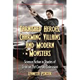 Tarnished Heroes, Charming Villains, and Modern Monsters: Science Fiction in Shades of Gray on 21st Century Televisionby Lynnette R. Porter