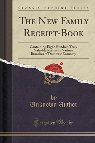 The New Family Receipt-Book: Containing Eight Hundred Truly Valuable Recipts in Various Branches of Domestic Economy (Classic Reprint)