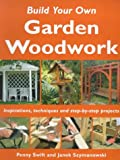 Penny Swift Build Your Own Garden Woodwork: Inspirations, Techniques and Step-by-step Projects