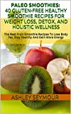 PALEO SMOOTHIES: 40 Gluten-Free Healthy Smoothie Recipes For Weight Loss, Detox, And Holistic Wellness: The Best Fruit Smoothie Recipes To Lose Body Fat, Stay Healthy And Gain More Energy