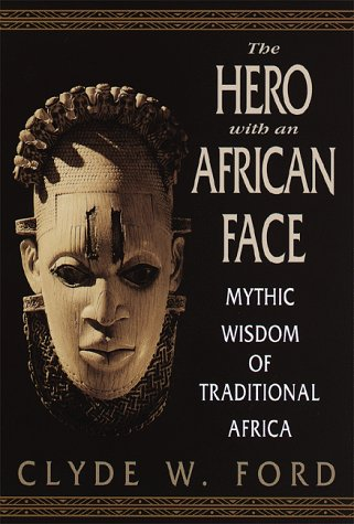 The Hero with an African Face: Mythic Wisdom of Traditional Africa, Clyde W. Ford