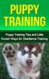 Puppy Training: Puppy Training Tips and Little Known Ways for Obedience Training (Puppy Training, Dog Training, Obedience Training)