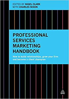 Professional Services Marketing Handbook: How To Build Relationships, Grow Your Firm And Become A Client Champion