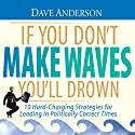If You Don't Make Waves You'll Drown: 10 Hard-Charging Strategies for Leading in Politically Correct Times (       UNABRIDGED) by Dave Anderson Narrated by Dave Anderson