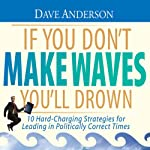 If You Don't Make Waves You'll Drown: 10 Hard-Charging Strategies for Leading in Politically Correct Times | Dave Anderson