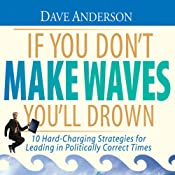 If You Don't Make Waves You'll Drown: 10 Hard-Charging Strategies for Leading in Politically Correct Times | [Dave Anderson]