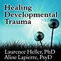 Healing Developmental Trauma: How Early Trauma Affects Self-Regulation, Self-Image, and the Capacity for Relationship Audiobook by Laurence Heller, Aline Lapierre Narrated by Tom Perkins