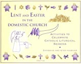 img - for Lent and Easter in the Domestic Church: Activities to Celebrate Catholic Liturgical Seasons book / textbook / text book