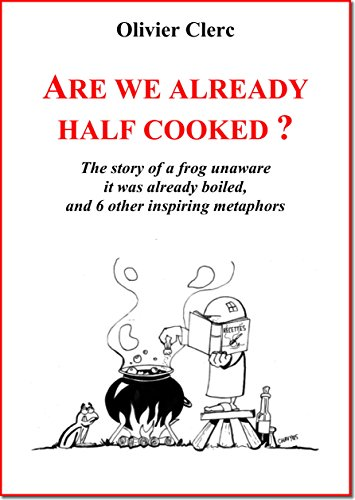 Are we already half cooked ?: The story of a frog unaware it was already boiled...and 6 other inspiring metaphors