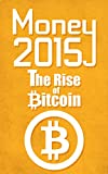 Money 2015 The Rise of Bitcoin: Learn everything you need to know about taking advantage of the bitcoin takeover