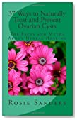 37 Ways to Naturally Treat and Prevent Ovarian Cysts: The Facts and Myths About Herbal Healing