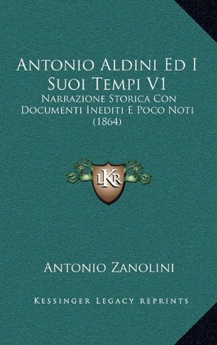 Antonio Aldini Ed I Suoi Tempi V1: Narrazione Storica Con Documenti Inediti E Poco Noti (1864)