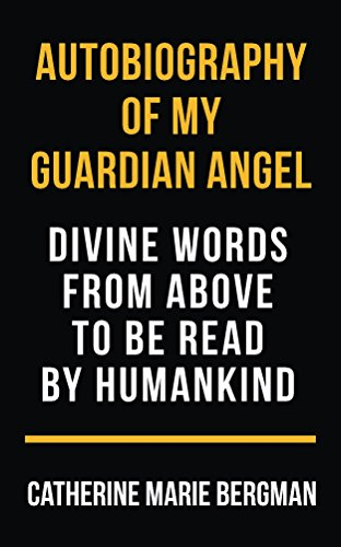 Autobiography Of My Guardian Angel: Divine Words From Above To Be Read By Humankind by Catherine Marie Bergman ebook deal