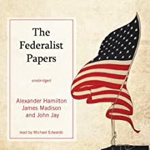 The Federalist Papers Audiobook by Alexander Hamilton, James Madison, John Jay Narrated by Michael Edwards
