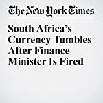 South Africa's Currency Tumbles After Finance Minister Is Fired | Sewell Chan