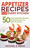 Appetizer Recipes for Every Kitchen: Top 50 Easy Appetizer Recipes & Party Snacks You Wish You Knew
