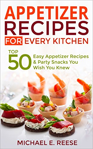 Appetizer Recipes for Every Kitchen: Top 50 Easy Appetizer Recipes & Party Snacks You Wish You Knew by Michael E. Reese