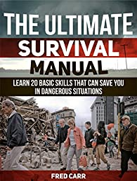 The Ultimate Survival Manual: Learn 20 Basic Skills That Can Save You in Dangerous Situations (The Ultimate Survival Manual, survival books, survival)