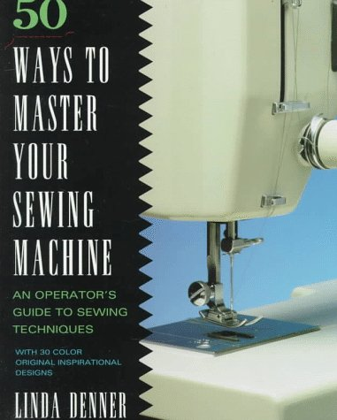 50 Ways to Master Your Sewing Machine, Linda Denner