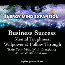Business Success, Mental Toughness, Willpower & Follow Through: Train Your Mind with Energizing Music & Affirmations Speech by  Jupiter Productions Narrated by Anna Thompson