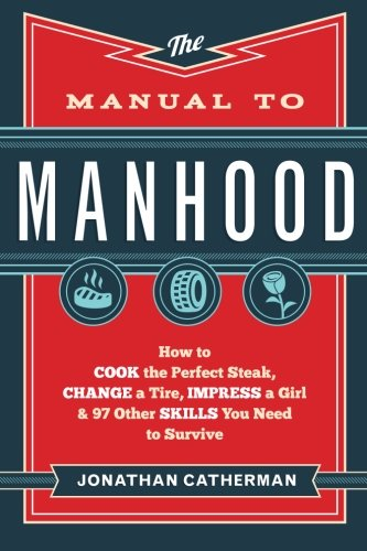 the-manual-to-manhood-how-to-cook-the-perfect-steak-change-a-tire-impress-a-girl-97-other-skills-you