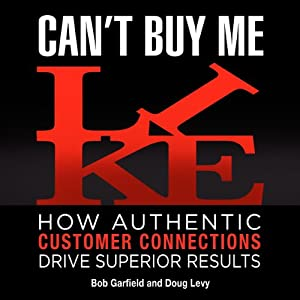 Can't Buy Me Like: How Authentic Customer Connections Drive Superior Results | [Bob Garfield, Doug Levy]
