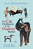 The Cat Orchestra and the Elephant Butler: The Strange History of Amazing Animals (0752439340) by Bondeson, Jan