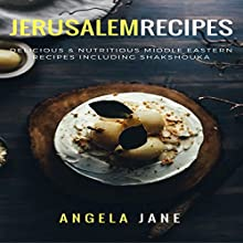 Jerusalem Recipes: Delicious & Nutritious Middle Eastern Recipes Including Shakshouka Audiobook by Angela Jane Narrated by Bo Morgan