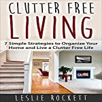 Clutter Free: 7 Simple Strategies to Organize Your Home and Live a Clutter-Free Life: Clutter Free Home, Book 1 | Leslie Rockett