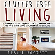 Clutter Free: 7 Simple Strategies to Organize Your Home and Live a Clutter-Free Life: Clutter Free Home, Book 1 (       UNABRIDGED) by Leslie Rockett Narrated by Johanna Oosterwyk