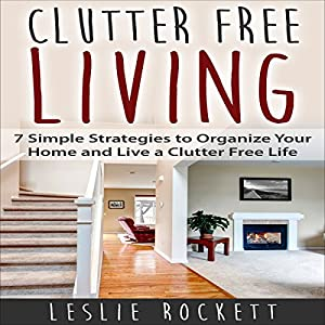 Clutter Free: 7 Simple Strategies to Organize Your Home and Live a Clutter-Free Life Audiobook