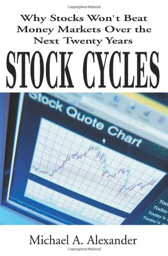 Stock Cycles: Why Stocks Won't Beat Money Markets Over the Next Twenty Years: Michael Alexander: 9780595132423: Amazon.com: Books