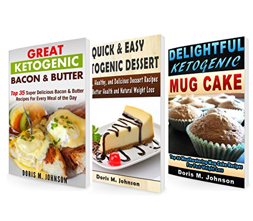 Ketogenic Diet BOX SET 3 IN 1: 35 Quick & Easy Ketogenic Dessert + 35 Ketogenic Mug Cakes + 35 Ketogenic Bacon & Butter Recipes (Ketogenic Diet For Weight Loss, Low Carb Recipes) by Doris M. Johnson