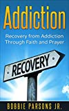 Addiction: Recovery from Addiction Through Faith & Prayer (Addiction, Recovery, God, Jesus, Faith, Prayer, Freedom Book 1)