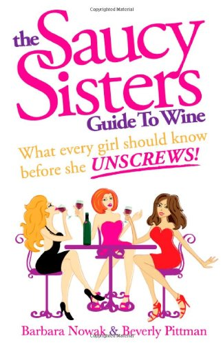 The Saucy Sisters Guide to Wine - What Every Girl Should Know Before She Unscrews by Barbara Wichman Nowak, Beverly Wichman Pittman