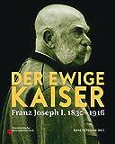 Der ewige Kaiser: Franz Joseph I. 1830-1916