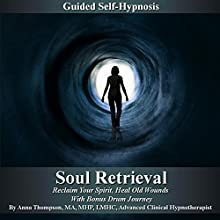 Soul Retrieval Self Hypnosis: Reclaim Your Spirit, Heal Old Wounds with Bonus Drum Journey  by Anna Thompson Narrated by Anna Thompson